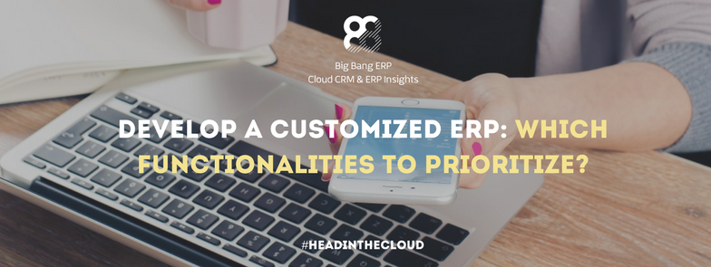 Develop a customized ERP which functionalities to prioritize|