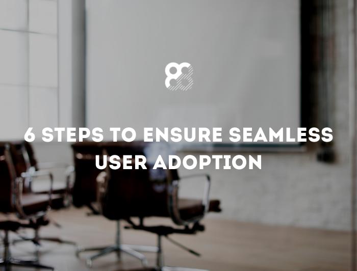6 Steps to Ensure Seamless User Adoption