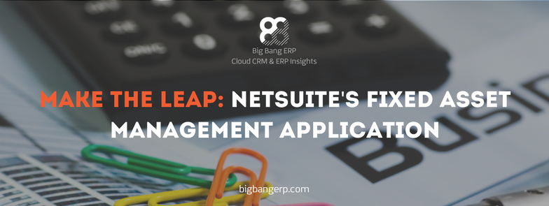 Make The Leap: NetSuite's Fixed Asset Management Application