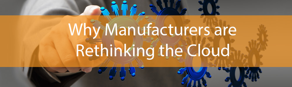 Why Manufacturers are Rethinking the Cloud